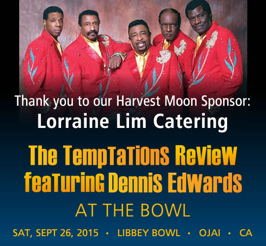 The Temptations Review featuring Dennis Edwards. September 26, 2015. LIBBEY BOWL • OJAI - THANK YOU TO OUR HARVEST MOON SPONSOR: Lorraine Lim Catering