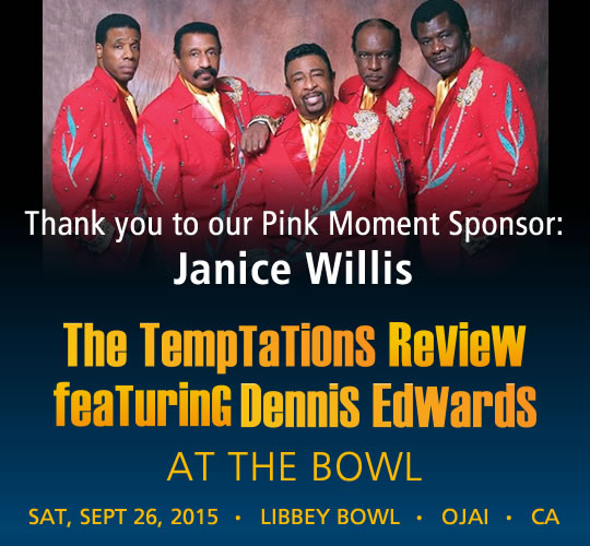 The Temptations Review featuring Dennis Edwards. September 26, 2015. LIBBEY BOWL • OJAI - Thank you to our Pink Moment Sponsor: Janice Willis