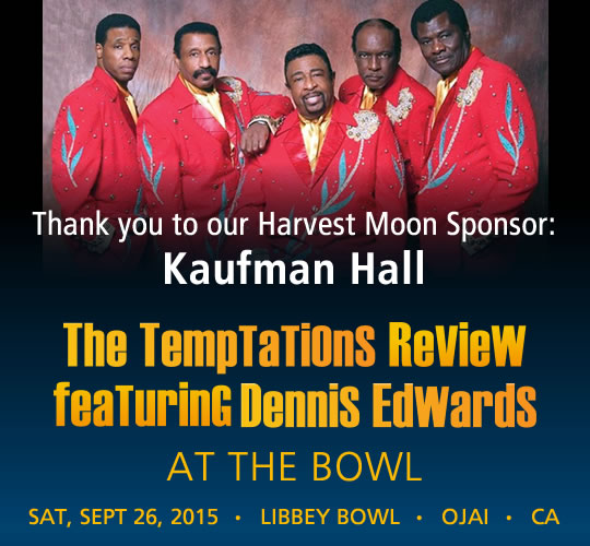 The Temptations Review featuring Dennis Edwards. September 26, 2015. LIBBEY BOWL • OJAI -Thank you to our Harvest Moon Sponsor: Kaufman Hall