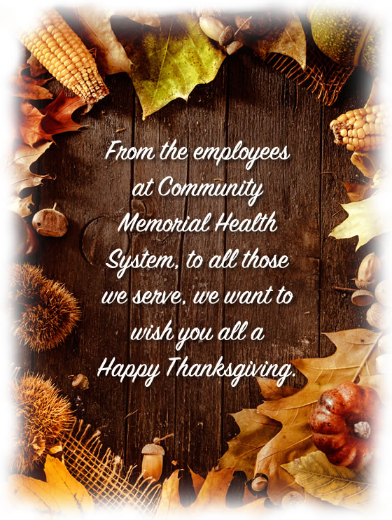From the employees at Community Memorial Health System, to all those we serve, we want to wish you all a<br /> Happy Thanksgiving.