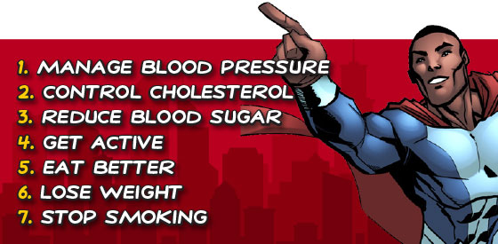 1. Manage blood pressure 2. Control cholesterol 3. Reduce blood sugar 4. Get active 5. Eat better 6. Lose weight 7. Stop smoking