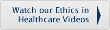 Watch our Ethics in Healthcare Videos